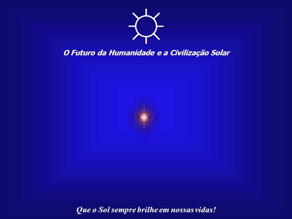 O Futuro da Humanidade e a Civilização Solar Que o Sol sempre brilhe em nossas vidas! Na mensagem de Akhenaton - uma proposta unificadora e sem fronte