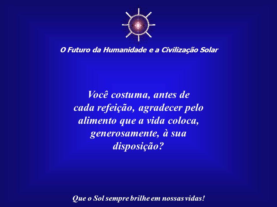 O Futuro da Humanidade e a Civilização Solar Que o Sol sempre brilhe em nossas vidas! Todo aquele que conseguir despertar o seu Sol Interior terá o de