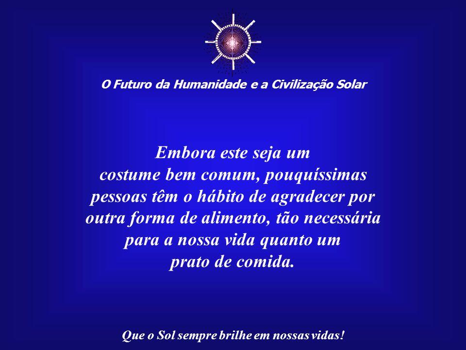 O Futuro da Humanidade e a Civilização Solar Que o Sol sempre brilhe em nossas vidas! Em certas famílias, agradecer pelo alimento recebido é um ritual