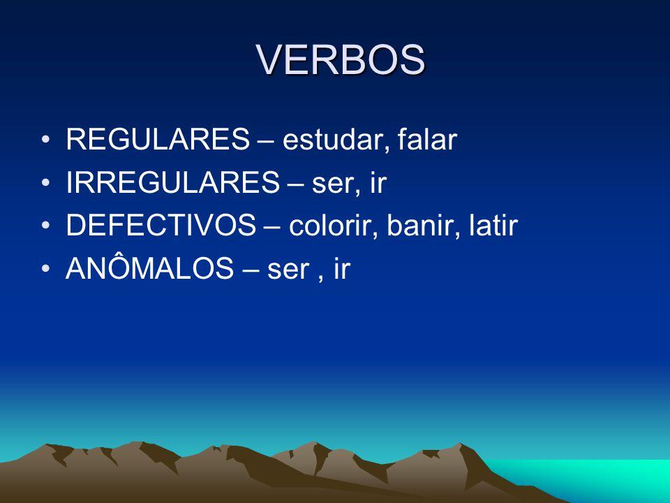 VERBOS VERBOS REGULARES – estudar, falar IRREGULARES – ser, ir DEFECTIVOS – colorir, banir, latir ANÔMALOS – ser, ir