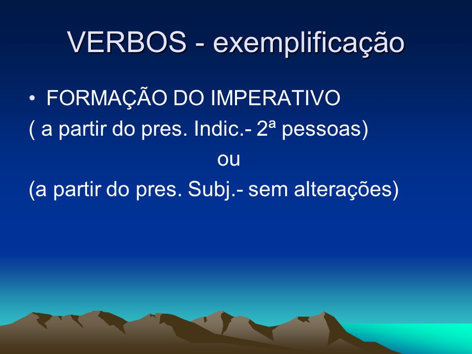 VERBOS - exemplificação FORMAÇÃO DO IMPERATIVO ( a partir do pres. Indic.- 2ª pessoas) ou (a partir do pres. Subj.- sem alterações)