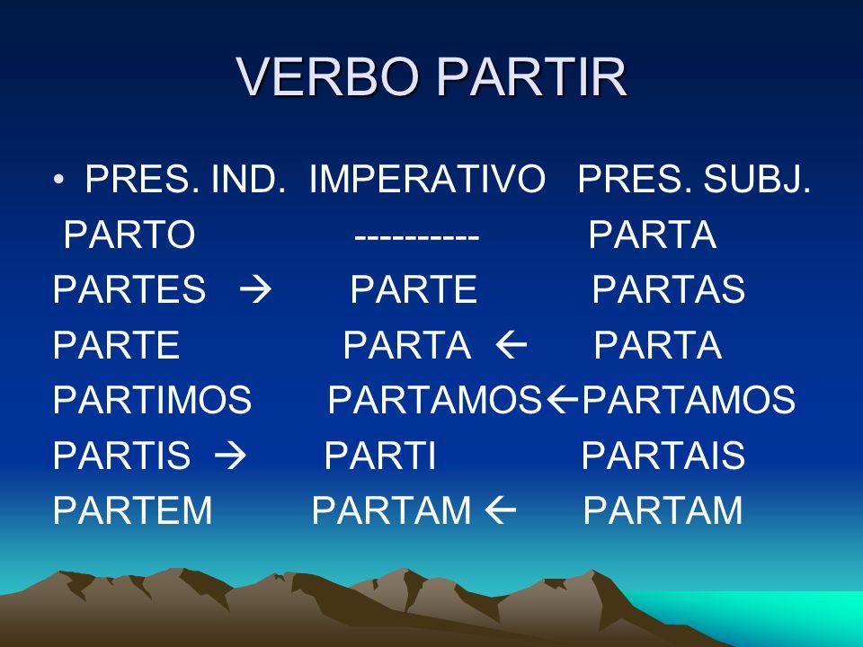 VERBO PARTIR PRES. IND. IMPERATIVO PRES. SUBJ. PARTO ---------- PARTA PARTES PARTE PARTAS PARTE PARTA PARTA PARTIMOS PARTAMOS PARTAMOS PARTIS PARTI PA