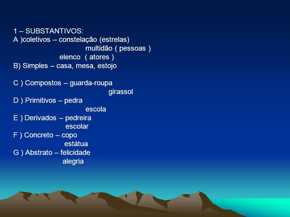 1 – SUBSTANTIVOS: A )coletivos – constelação (estrelas) multidão ( pessoas ) elenco ( atores ) B) Simples – casa, mesa, estojo C ) Compostos – guarda-