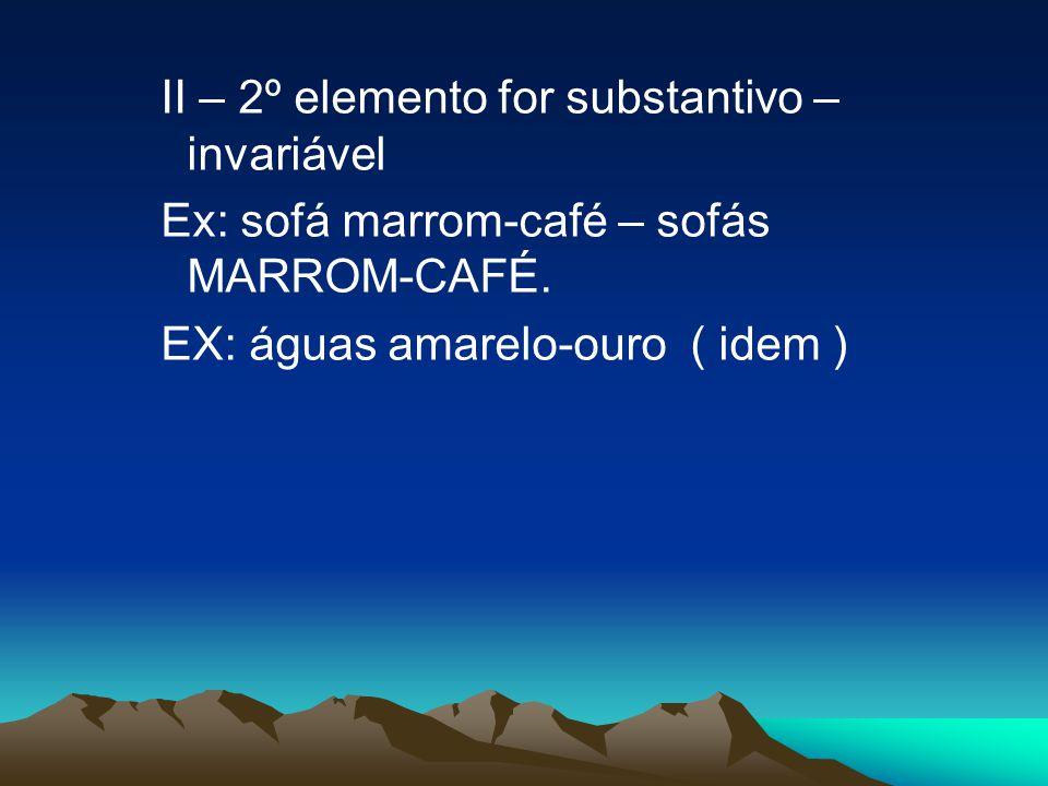 II – 2º elemento for substantivo – invariável Ex: sofá marrom-café – sofás MARROM-CAFÉ. EX: águas amarelo-ouro ( idem )