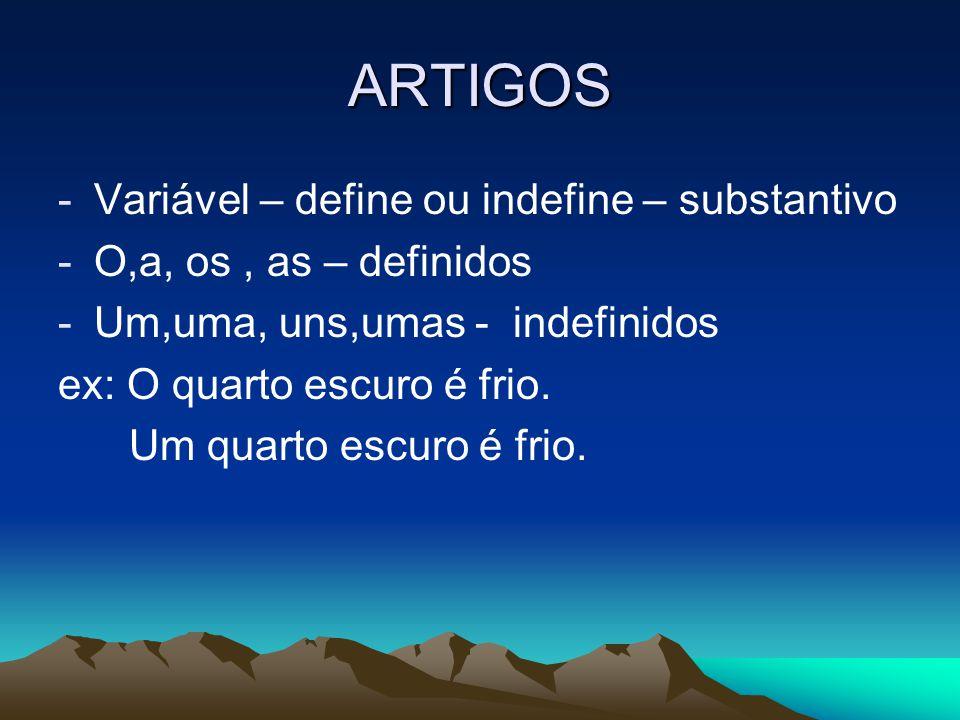 ARTIGOS -Variável – define ou indefine – substantivo -O,a, os, as – definidos -Um,uma, uns,umas - indefinidos ex: O quarto escuro é frio. Um quarto es