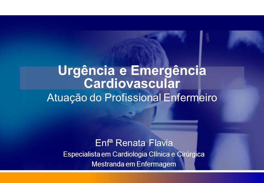Urgência e Emergência Cardiovascular Atuação do Profissional Enfermeiro Enfª Renata Flavia Especialista em Cardiologia Clínica e Cirúrgica Mestranda e