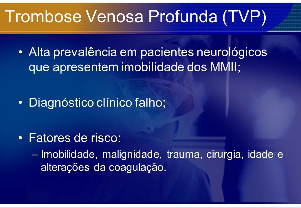 Trombose Venosa Profunda (TVP) Alta prevalência em pacientes neurológicos que apresentem imobilidade dos MMII; Diagnóstico clínico falho; Fatores de r