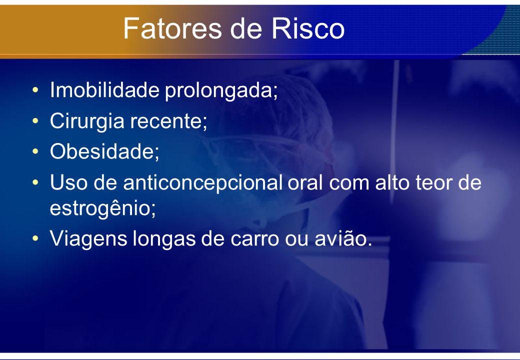 Fatores de Risco Imobilidade prolongada; Cirurgia recente; Obesidade; Uso de anticoncepcional oral com alto teor de estrogênio; Viagens longas de carr