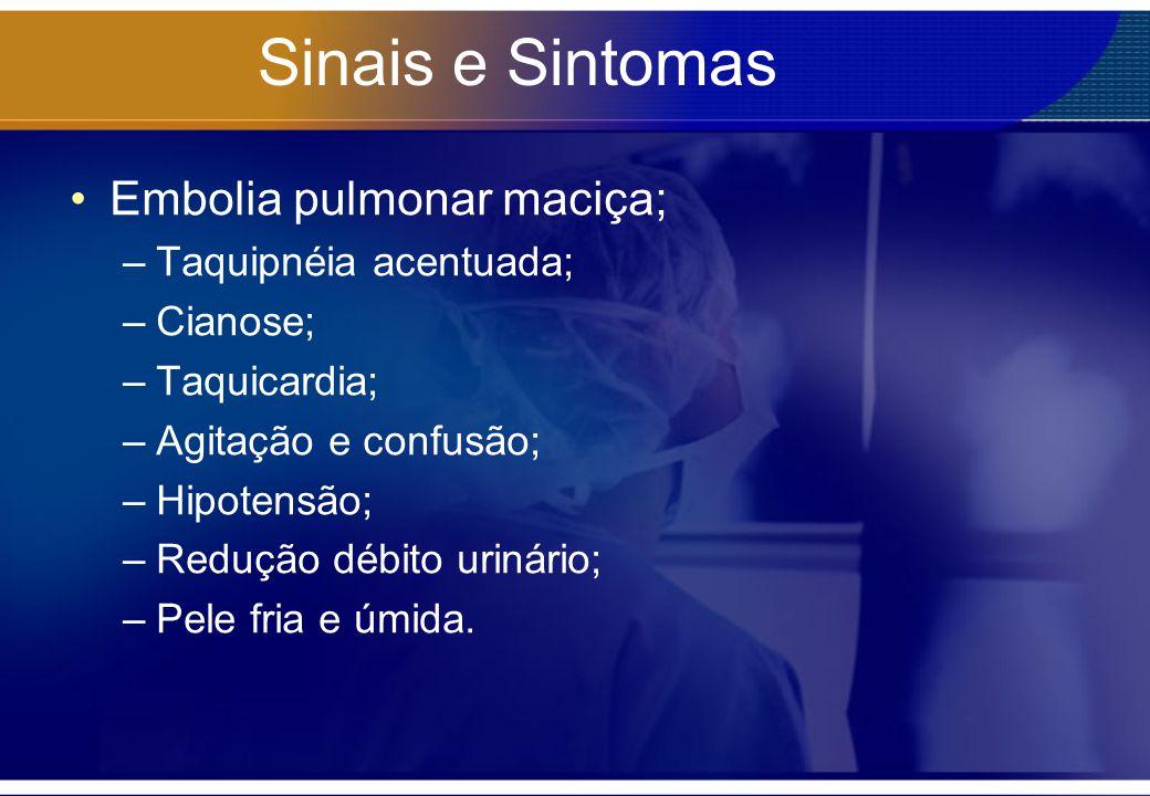 Sinais e Sintomas Embolia pulmonar maciça; –Taquipnéia acentuada; –Cianose; –Taquicardia; –Agitação e confusão; –Hipotensão; –Redução débito urinário;