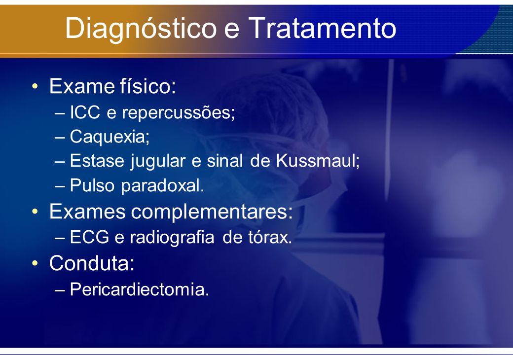 Diagnóstico e Tratamento Exame físico: –ICC e repercussões; –Caquexia; –Estase jugular e sinal de Kussmaul; –Pulso paradoxal. Exames complementares: –