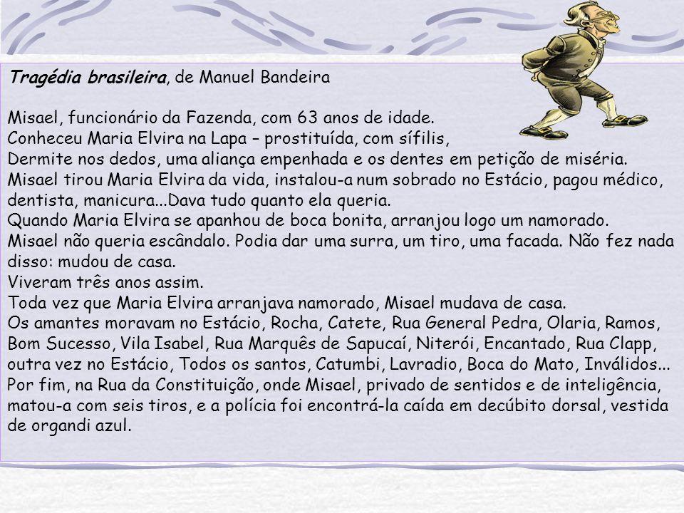 Tragédia brasileira, de Manuel Bandeira Misael, funcionário da Fazenda, com 63 anos de idade. Conheceu Maria Elvira na Lapa – prostituída, com sífilis