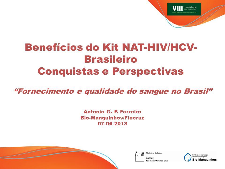 Fornecimento e qualidade do sangue no Brasil Antonio G. P. Ferreira Bio-Manguinhos/Fiocruz 07-06-2013 Benefícios do Kit NAT-HIV/HCV- Brasileiro Conqui