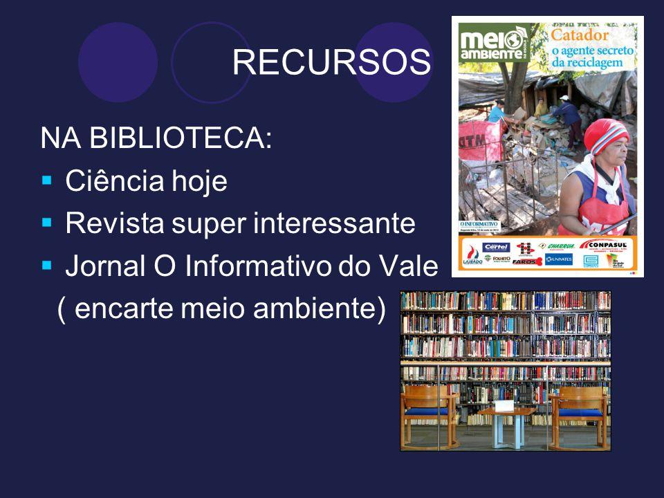RECURSOS NA BIBLIOTECA: Ciência hoje Revista super interessante Jornal O Informativo do Vale ( encarte meio ambiente)