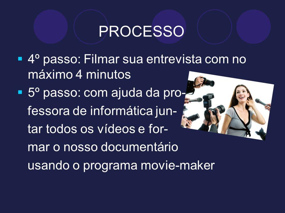 PROCESSO 4º passo: Filmar sua entrevista com no máximo 4 minutos 5º passo: com ajuda da pro- fessora de informática jun- tar todos os vídeos e for- ma
