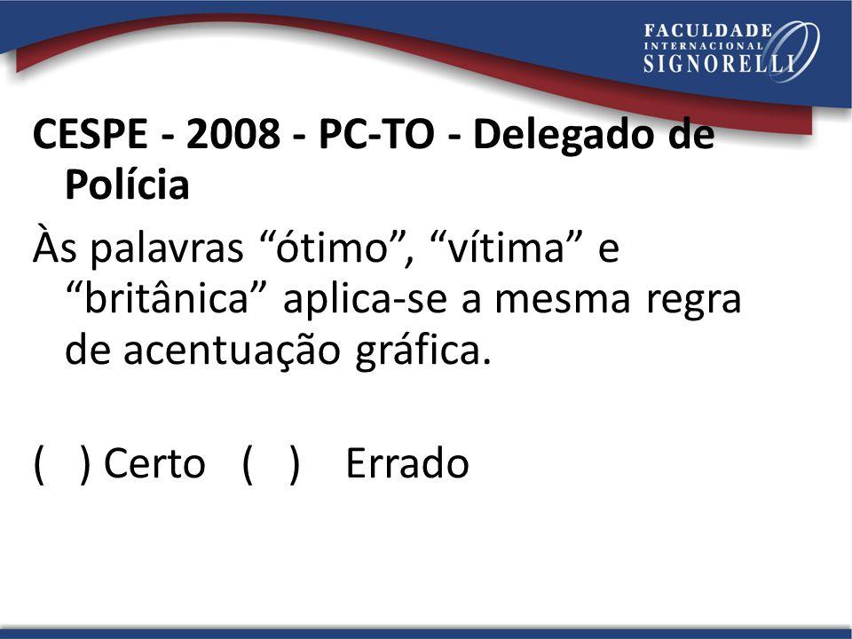CESPE - 2008 - PC-TO - Delegado de Polícia Às palavras ótimo, vítima e britânica aplica-se a mesma regra de acentuação gráfica. ( ) Certo ( ) Errado