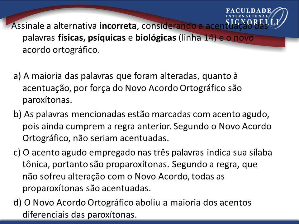 Assinale a alternativa incorreta, considerando a acentuação das palavras físicas, psíquicas e biológicas (linha 14) e o novo acordo ortográfico. a) A
