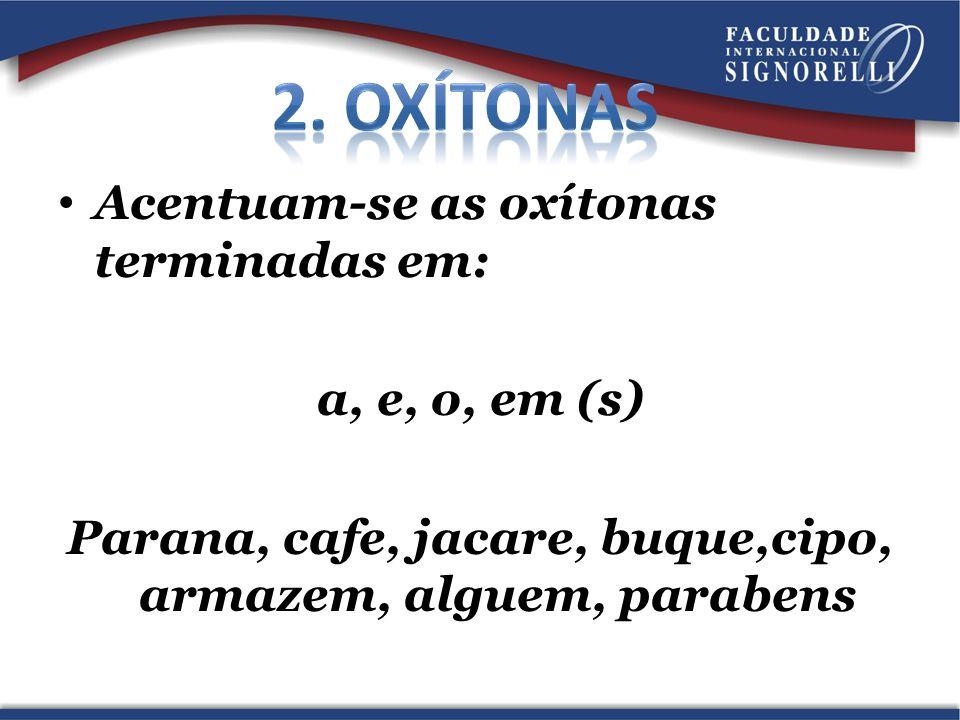 Acentuam-se as oxítonas terminadas em: a, e, o, em (s) Parana, cafe, jacare, buque,cipo, armazem, alguem, parabens