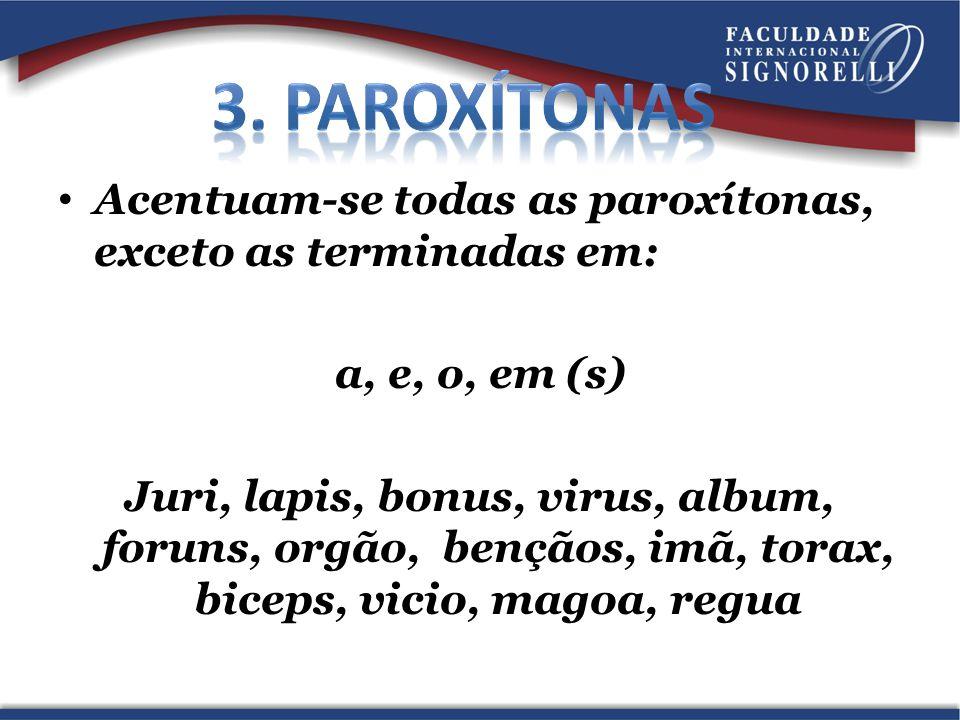 Acentuam-se todas as paroxítonas, exceto as terminadas em: a, e, o, em (s) Juri, lapis, bonus, virus, album, foruns, orgão, bençãos, imã, torax, bicep