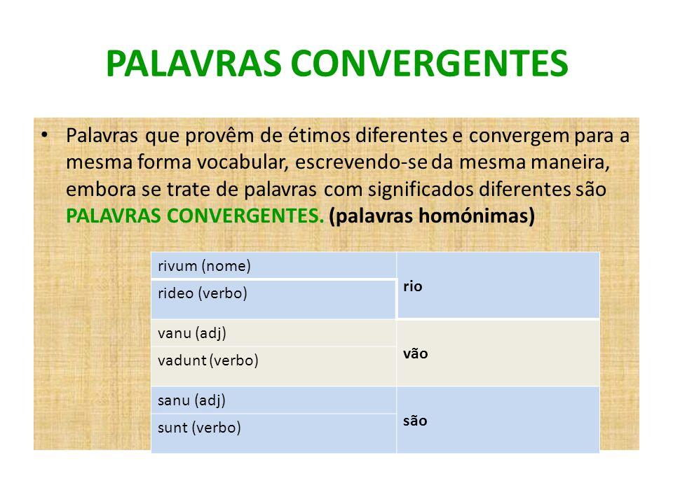 PALAVRAS CONVERGENTES Palavras que provêm de étimos diferentes e convergem para a mesma forma vocabular, escrevendo-se da mesma maneira, embora se tra