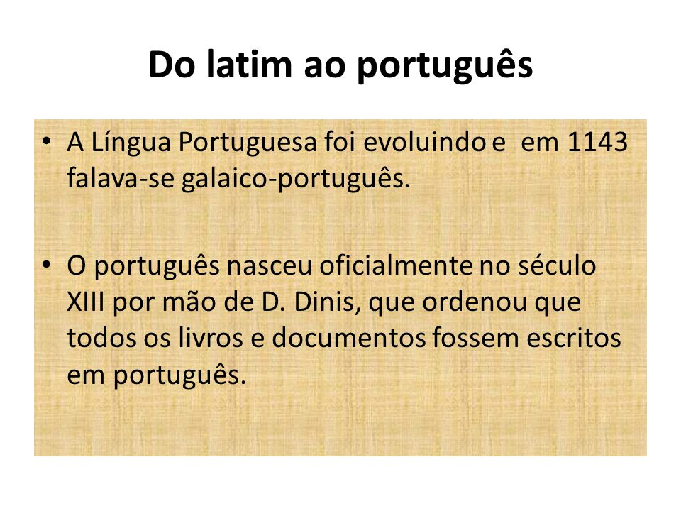 Do latim ao português A Língua Portuguesa foi evoluindo e em 1143 falava-se galaico-português. O português nasceu oficialmente no século XIII por mão