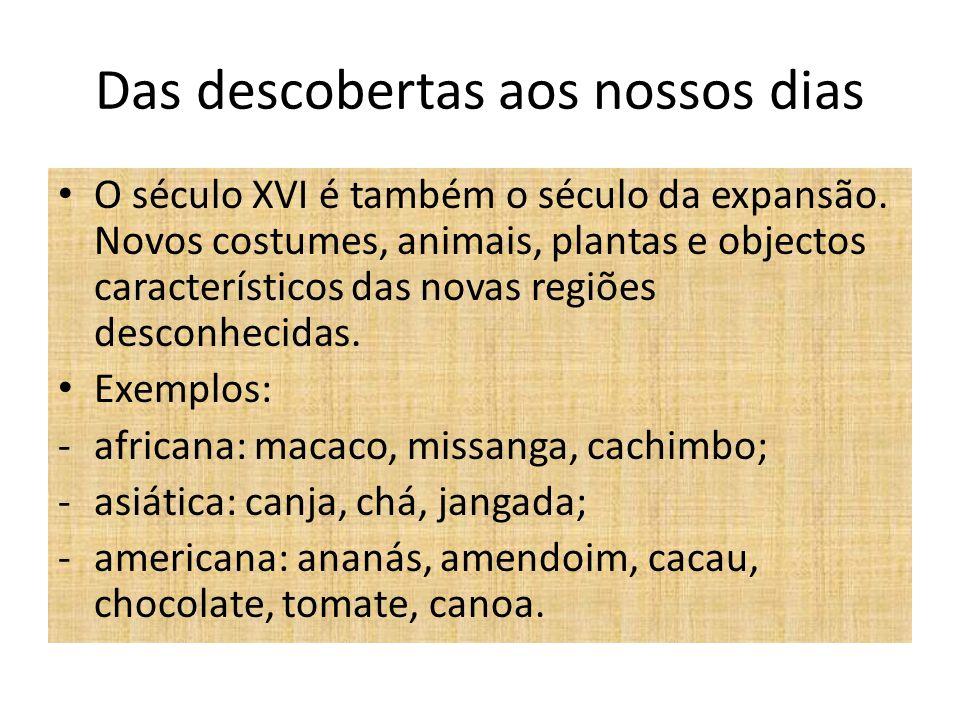 Das descobertas aos nossos dias O século XVI é também o século da expansão. Novos costumes, animais, plantas e objectos característicos das novas regi