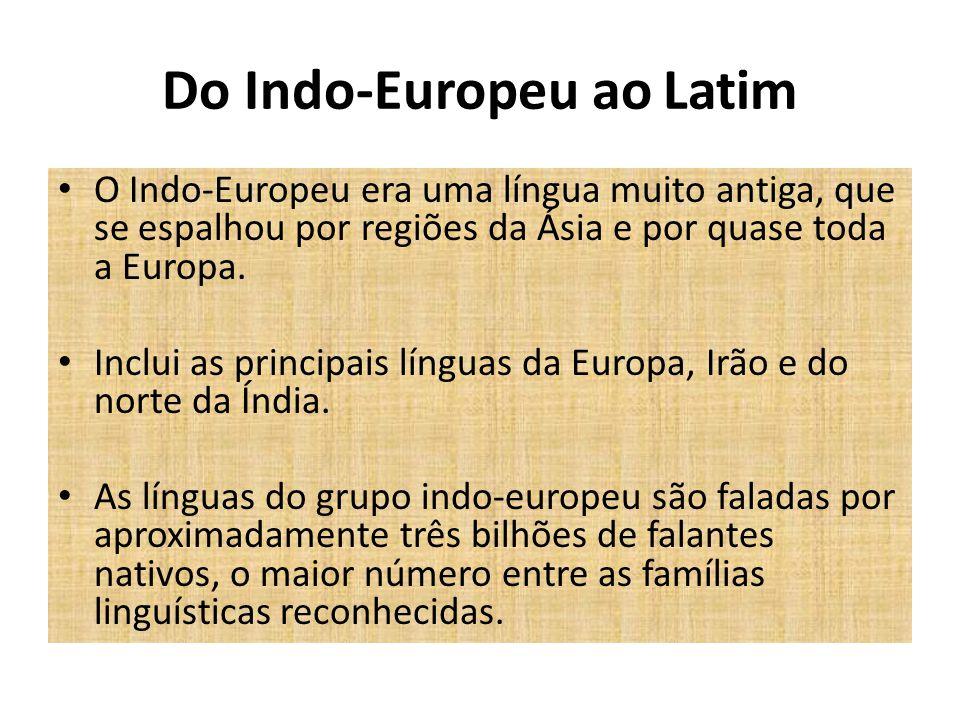 Do Indo-Europeu ao Latim O Indo-Europeu era uma língua muito antiga, que se espalhou por regiões da Ásia e por quase toda a Europa. Inclui as principa