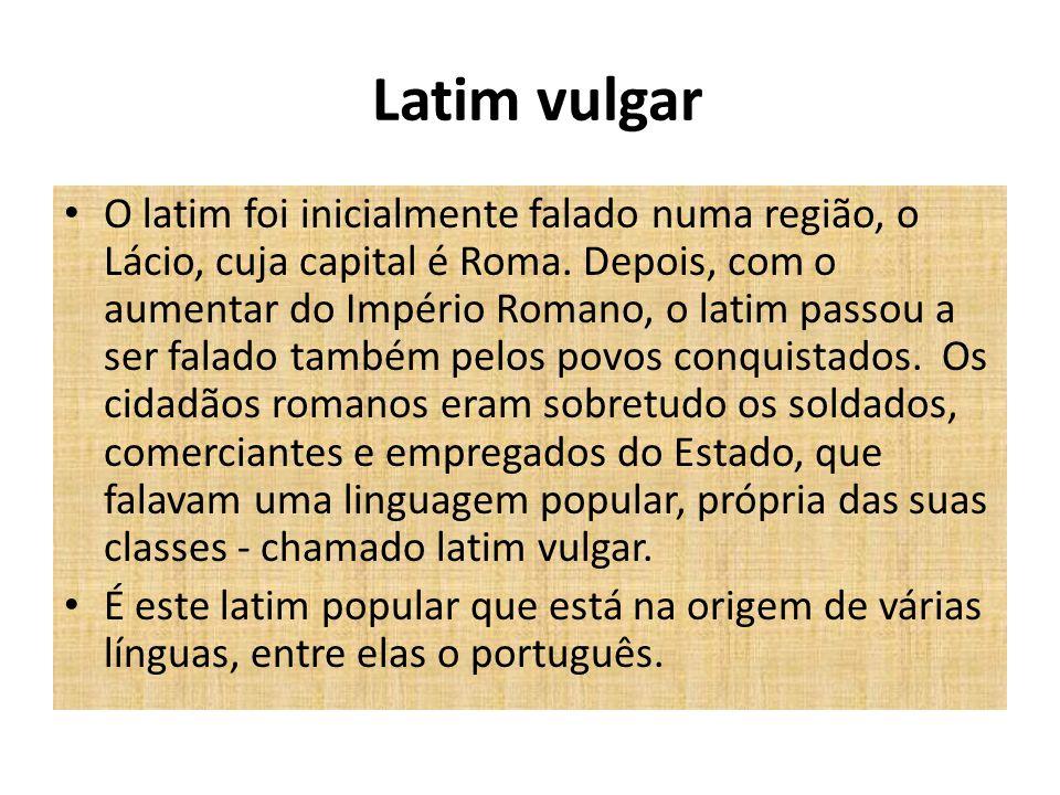 Latim vulgar O latim foi inicialmente falado numa região, o Lácio, cuja capital é Roma. Depois, com o aumentar do Império Romano, o latim passou a ser