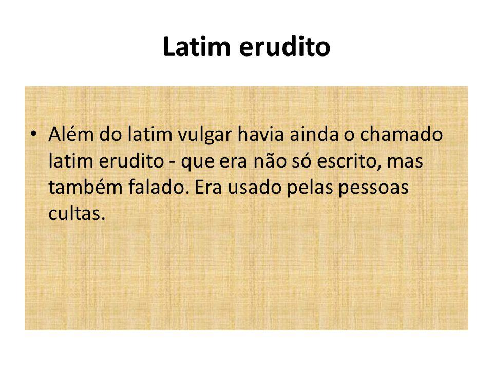 Latim erudito Além do latim vulgar havia ainda o chamado latim erudito - que era não só escrito, mas também falado. Era usado pelas pessoas cultas.