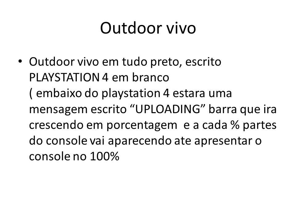 Outdoor vivo Outdoor vivo em tudo preto, escrito PLAYSTATION 4 em branco ( embaixo do playstation 4 estara uma mensagem escrito UPLOADING barra que ir