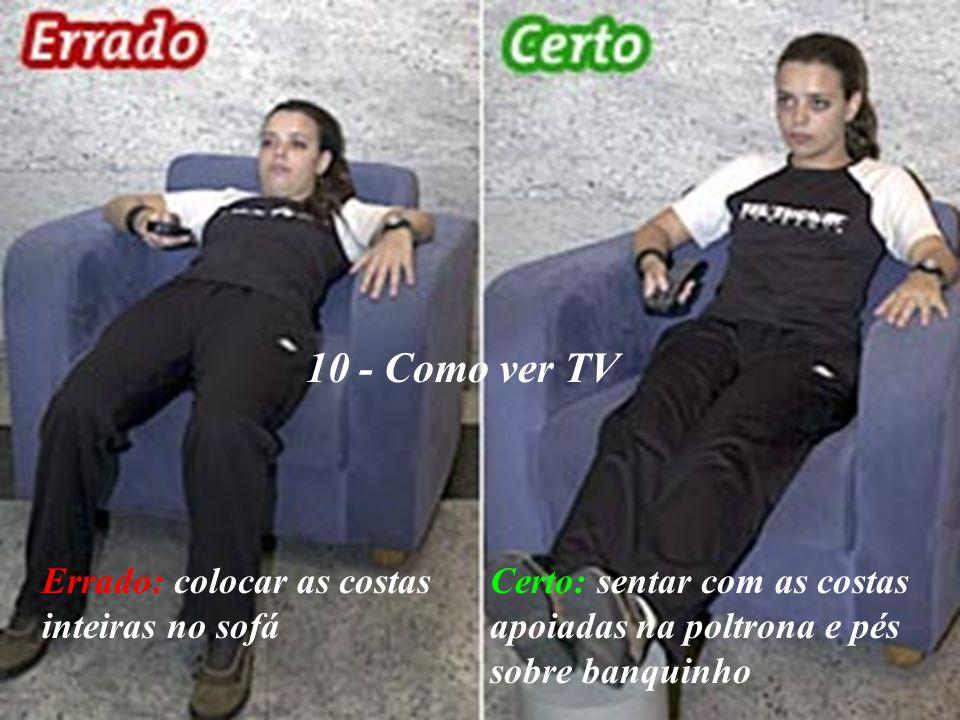 10 - Como ver TV Errado: colocar as costas inteiras no sofá Certo: sentar com as costas apoiadas na poltrona e pés sobre banquinho