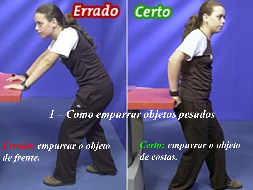 2- Como erguer objetos pesados do chão Errado: ficar com as pernas esticadas e a coluna dobrada Certo: dobrar os joelhos, trazer o objeto em direção ao tronco e erguê-lo