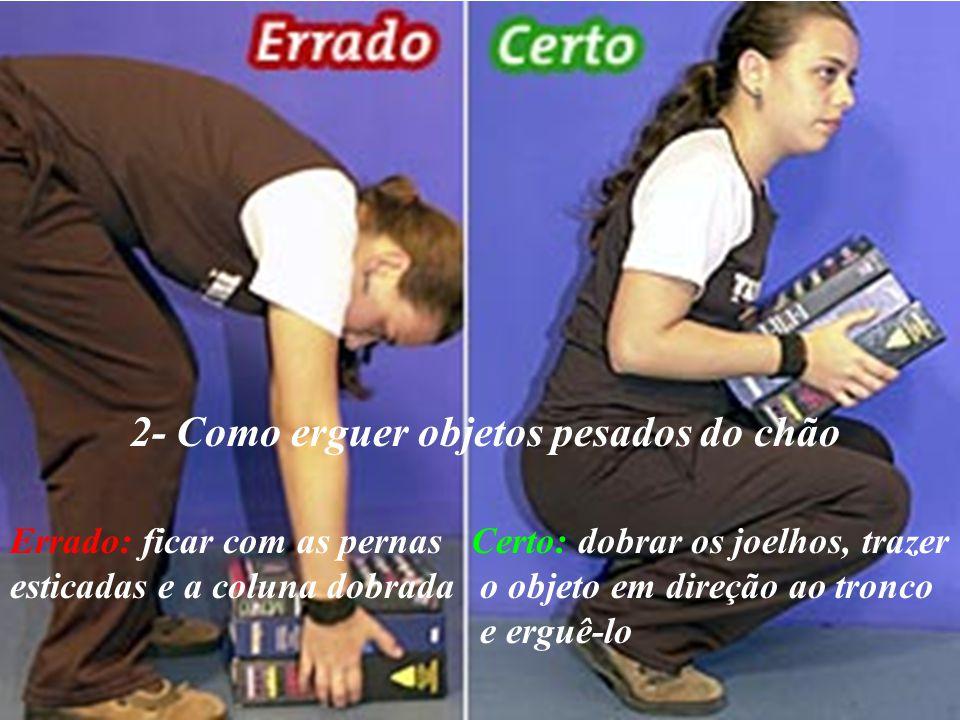 2- Como erguer objetos pesados do chão Errado: ficar com as pernas esticadas e a coluna dobrada Certo: dobrar os joelhos, trazer o objeto em direção a