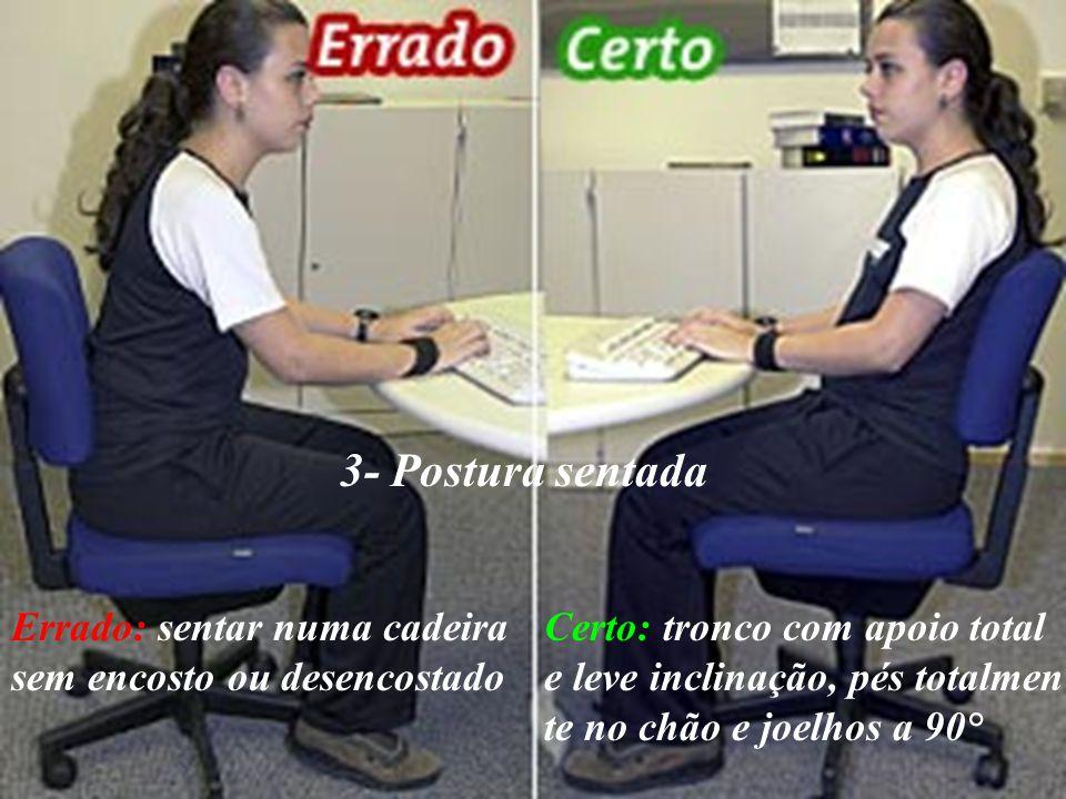 3- Postura sentada Errado: sentar numa cadeira sem encosto ou desencostado Certo: tronco com apoio total e leve inclinação, pés totalmen te no chão e
