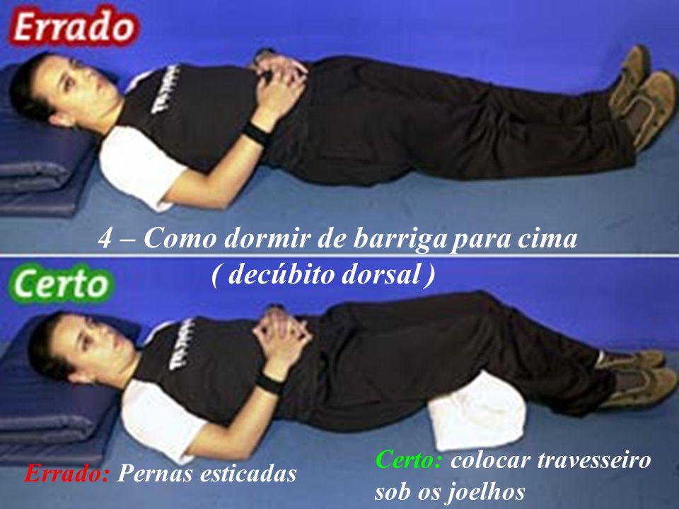 4 – Como dormir de barriga para cima ( decúbito dorsal ) Errado: Pernas esticadas Certo: colocar travesseiro sob os joelhos