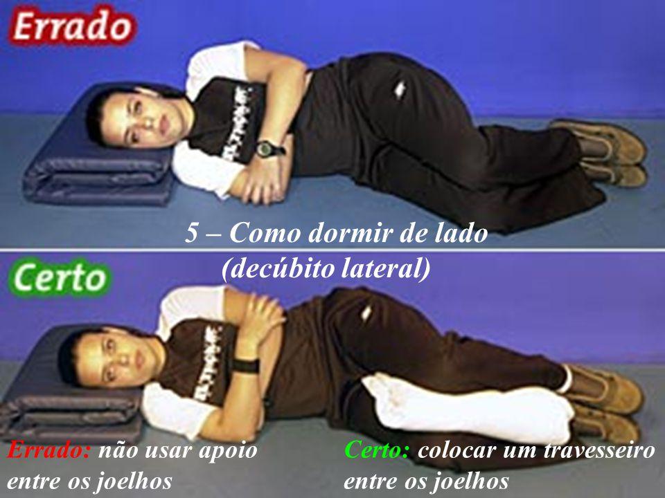 5 – Como dormir de lado (decúbito lateral) Errado: não usar apoio entre os joelhos Certo: colocar um travesseiro entre os joelhos