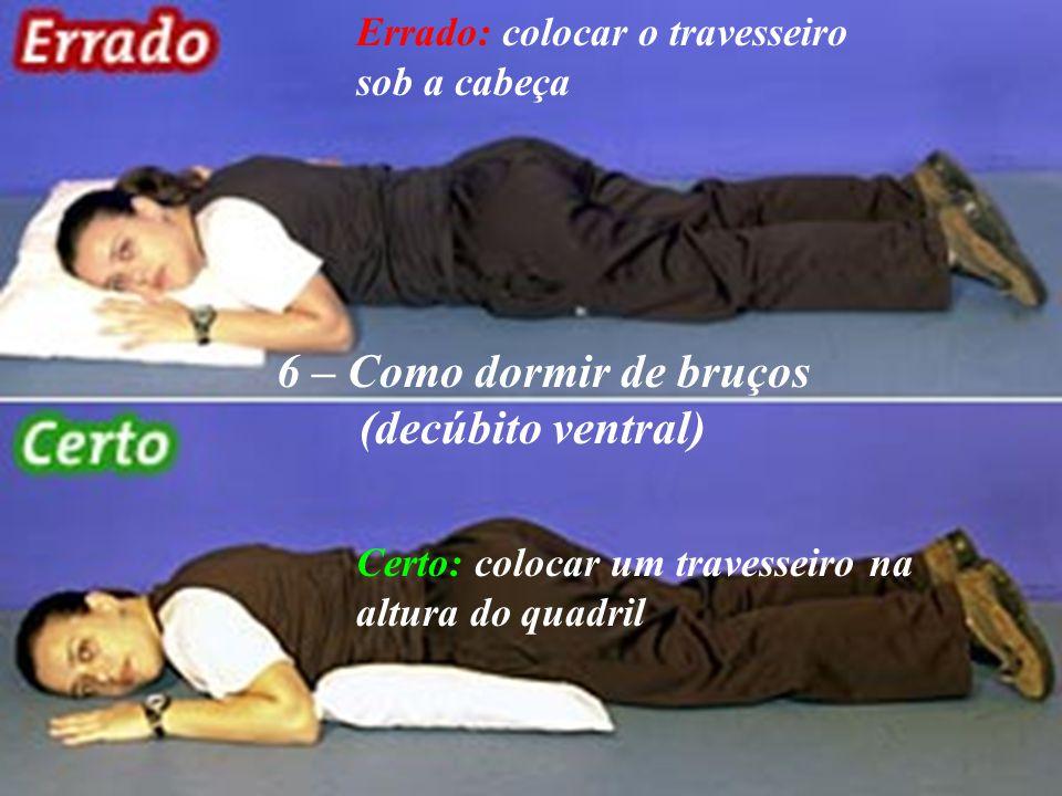 6 – Como dormir de bruços (decúbito ventral) Errado: colocar o travesseiro sob a cabeça Certo: colocar um travesseiro na altura do quadril