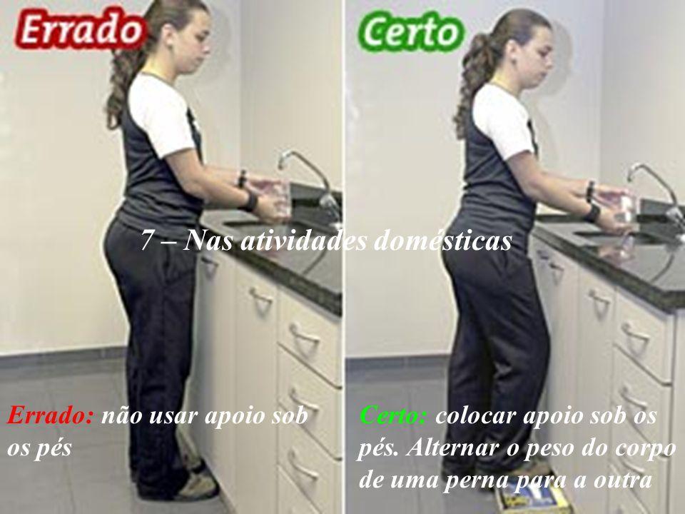 7 – Nas atividades domésticas Errado: não usar apoio sob os pés Certo: colocar apoio sob os pés. Alternar o peso do corpo de uma perna para a outra