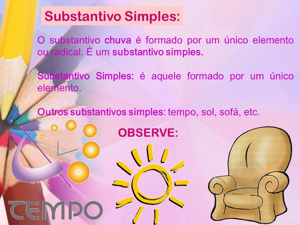 Substantivo Simples: O substantivo chuva é formado por um único elemento ou radical. É um substantivo simples. Substantivo Simples: é aquele formado p