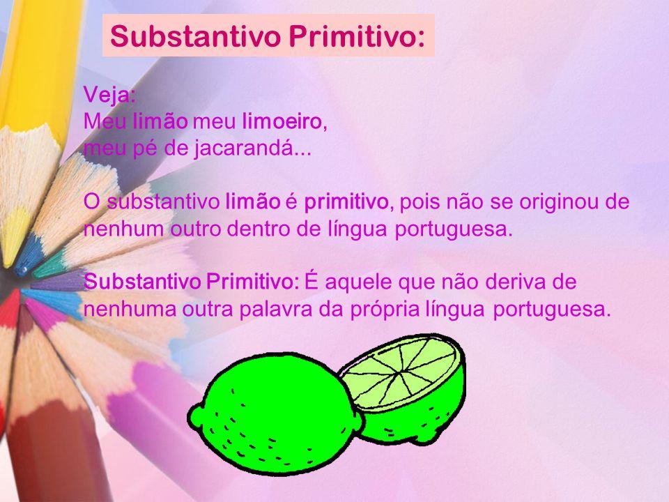 Substantivo Primitivo: Veja: Meu limão meu limoeiro, meu pé de jacarandá... O substantivo limão é primitivo, pois não se originou de nenhum outro dent