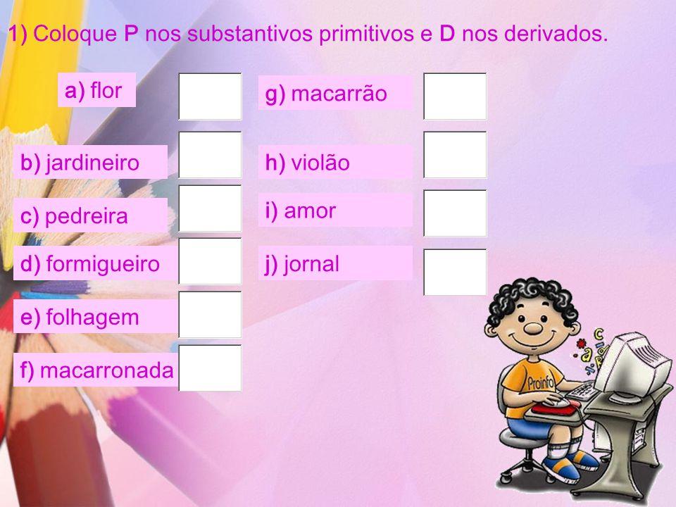 1) Coloque P nos substantivos primitivos e D nos derivados. a) flor b) jardineiro c) pedreira d) formigueiro e) folhagem f) macarronada g) macarrão h)