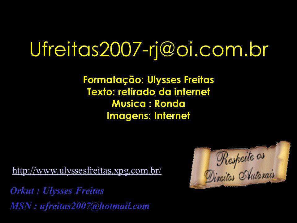 Ufreitas2007-rj@oi.com.br Formatação: Ulysses Freitas Texto: retirado da internet Musica : Ronda Imagens: Internet Orkut : Ulysses Freitas MSN : ufreitas2007@hotmail.com http://www.ulyssesfreitas.xpg.com.br/