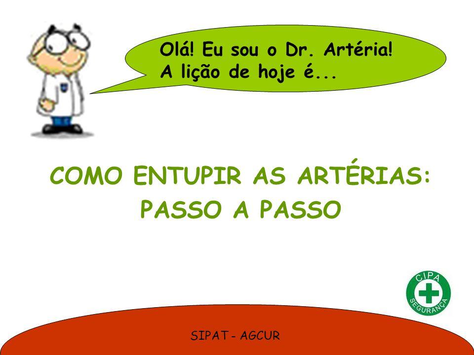 SIPAT - AGCUR Olá! Eu sou o Dr. Artéria! A lição de hoje é... COMO ENTUPIR AS ARTÉRIAS: PASSO A PASSO