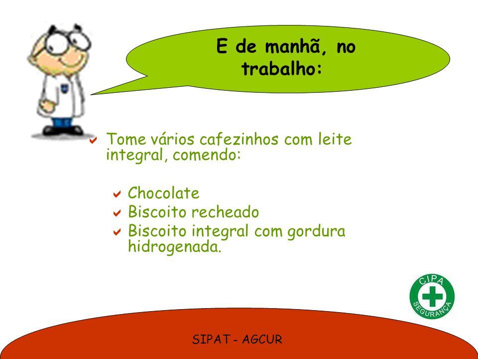 SIPAT - AGCUR Tome vários cafezinhos com leite integral, comendo: Chocolate Biscoito recheado Biscoito integral com gordura hidrogenada. E de manhã, n