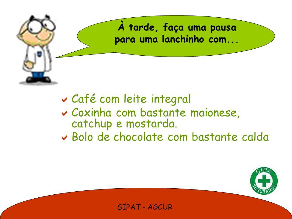 SIPAT - AGCUR Café com leite integral Coxinha com bastante maionese, catchup e mostarda. Bolo de chocolate com bastante calda À tarde, faça uma pausa