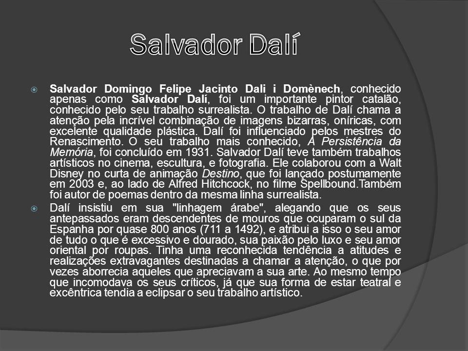 Salvador Domingo Felipe Jacinto Dali i Domènech, conhecido apenas como Salvador Dalí, foi um importante pintor catalão, conhecido pelo seu trabalho surrealista.