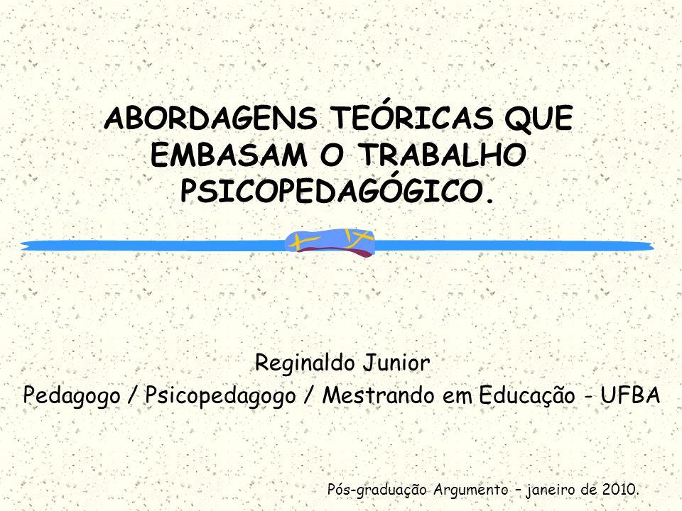 ABORDAGENS TEÓRICAS QUE EMBASAM O TRABALHO PSICOPEDAGÓGICO. Reginaldo Junior Pedagogo / Psicopedagogo / Mestrando em Educação - UFBA Pós-graduação Arg