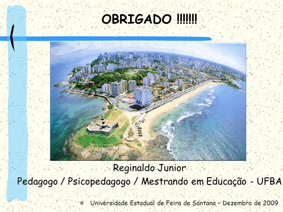 OBRIGADO !!!!!!! Reginaldo Junior Pedagogo / Psicopedagogo / Mestrando em Educação - UFBA Universidade Estadual de Feira de Santana – Dezembro de 2009