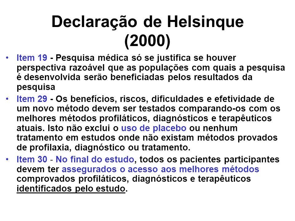 Declaração de Helsinque (2000) Item 19 - Pesquisa médica só se justifica se houver perspectiva razoável que as populações com quais a pesquisa é desenvolvida serão beneficiadas pelos resultados da pesquisa Item 29 - Os benefícios, riscos, dificuldades e efetividade de um novo método devem ser testados comparando-os com os melhores métodos profiláticos, diagnósticos e terapêuticos atuais.