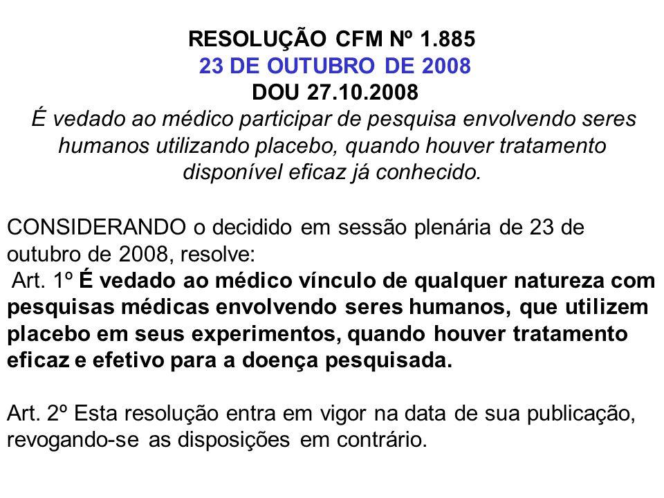 RESOLUÇÃO CFM Nº 1.885 23 DE OUTUBRO DE 2008 DOU 27.10.2008 É vedado ao médico participar de pesquisa envolvendo seres humanos utilizando placebo, quando houver tratamento disponível eficaz já conhecido.
