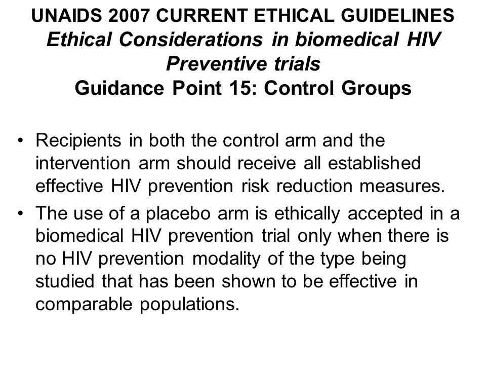 UNAIDS 2007 CURRENT ETHICAL GUIDELINES Ethical Considerations in biomedical HIV Preventive trials Guidance Point 15: Control Groups Recipients in both the control arm and the intervention arm should receive all established effective HIV prevention risk reduction measures.